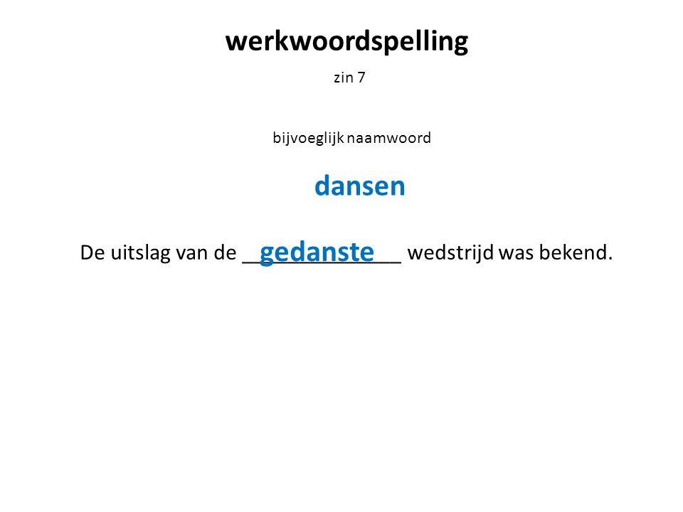 werkwoordspelling zin 7 bijvoeglijk naamwoord De uitslag van de ______________ wedstrijd was bekend. dansen gedanste