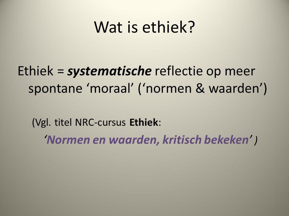 Wat is ethiek? Ethiek = systematische reflectie op meer spontane 'moraal' ('normen & waarden') (Vgl. titel NRC-cursus Ethiek: 'Normen en waarden, krit