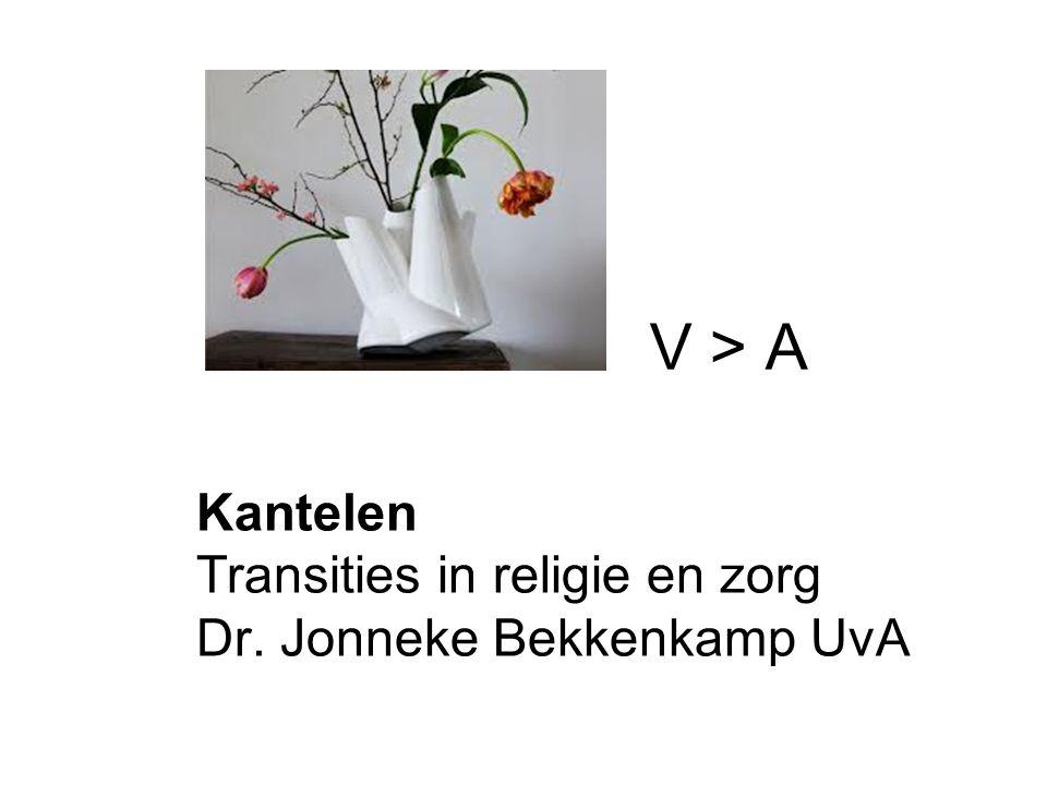 Kantelen Transities in religie en zorg Dr. Jonneke Bekkenkamp UvA V > A