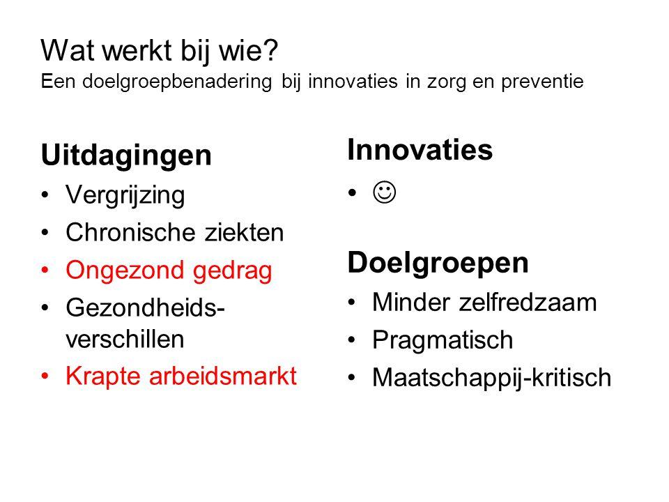 Wat werkt bij wie? Een doelgroepbenadering bij innovaties in zorg en preventie Uitdagingen Vergrijzing Chronische ziekten Ongezond gedrag Gezondheids-