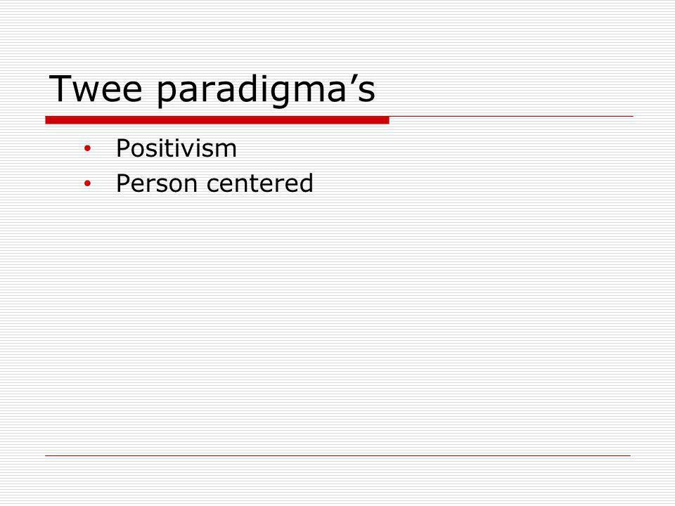 Twee paradigma's Positivism Person centered
