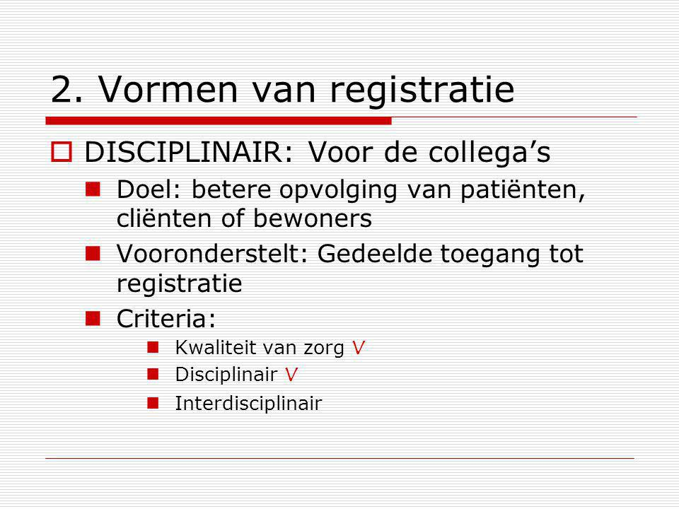 2. Vormen van registratie  DISCIPLINAIR: Voor de collega's Doel: betere opvolging van patiënten, cliënten of bewoners Vooronderstelt: Gedeelde toegan