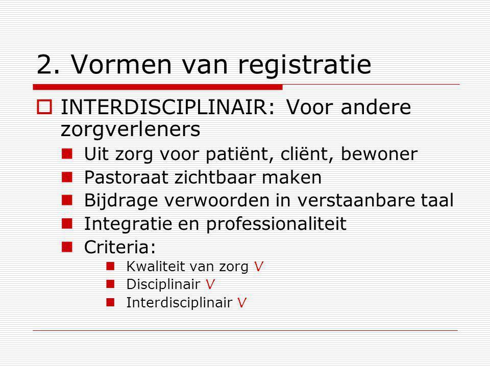 2. Vormen van registratie  INTERDISCIPLINAIR: Voor andere zorgverleners Uit zorg voor patiënt, cliënt, bewoner Pastoraat zichtbaar maken Bijdrage ver