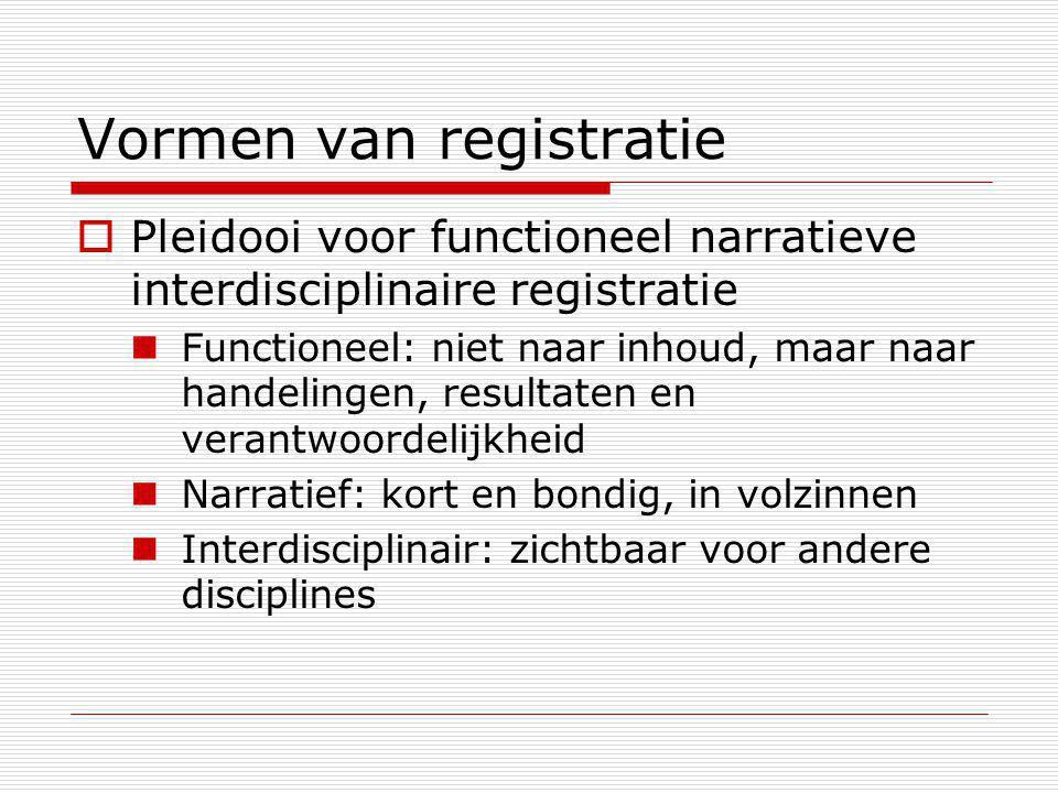 Vormen van registratie  Pleidooi voor functioneel narratieve interdisciplinaire registratie Functioneel: niet naar inhoud, maar naar handelingen, resultaten en verantwoordelijkheid Narratief: kort en bondig, in volzinnen Interdisciplinair: zichtbaar voor andere disciplines