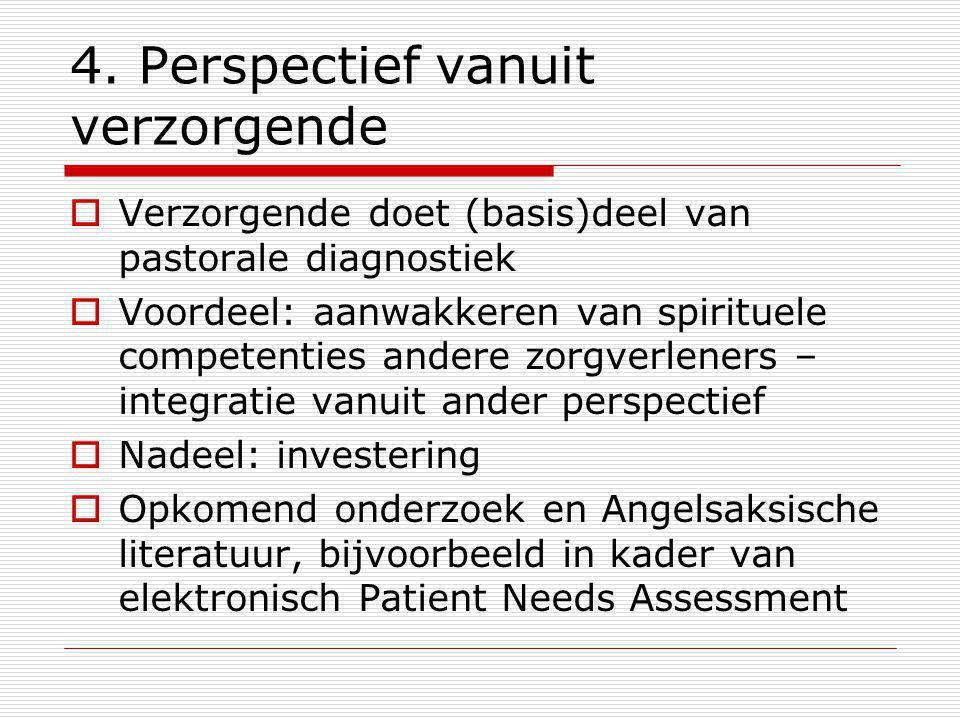 4. Perspectief vanuit verzorgende  Verzorgende doet (basis)deel van pastorale diagnostiek  Voordeel: aanwakkeren van spirituele competenties andere