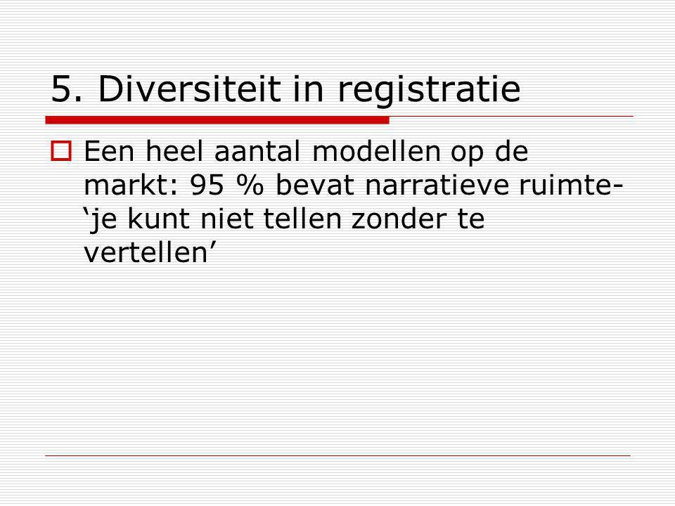 5. Diversiteit in registratie  Een heel aantal modellen op de markt: 95 % bevat narratieve ruimte- 'je kunt niet tellen zonder te vertellen'