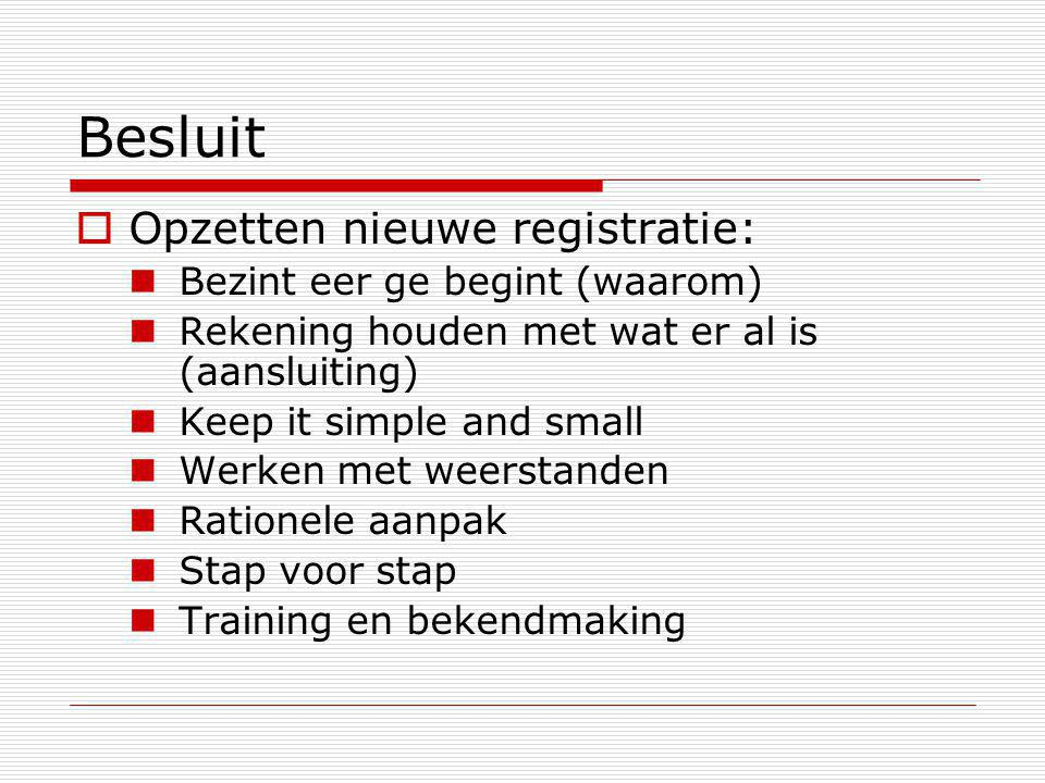 Besluit  Opzetten nieuwe registratie: Bezint eer ge begint (waarom) Rekening houden met wat er al is (aansluiting) Keep it simple and small Werken met weerstanden Rationele aanpak Stap voor stap Training en bekendmaking