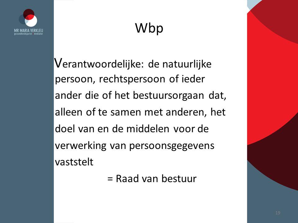 Wbp V erantwoordelijke: de natuurlijke persoon, rechtspersoon of ieder ander die of het bestuursorgaan dat, alleen of te samen met anderen, het doel v