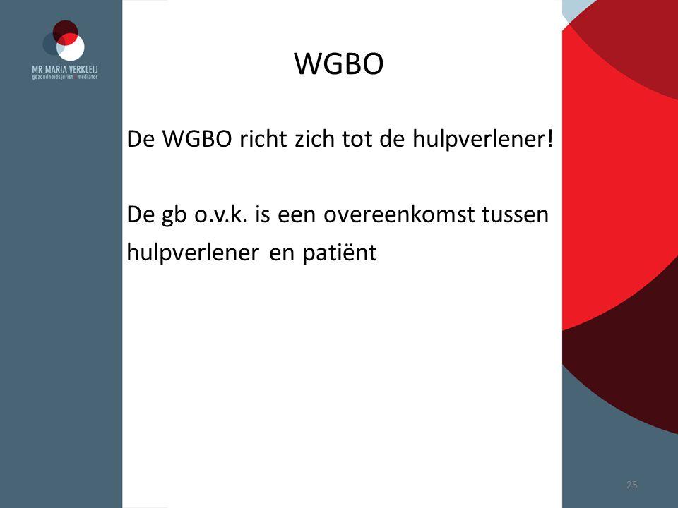 WGBO De WGBO richt zich tot de hulpverlener! De gb o.v.k. is een overeenkomst tussen hulpverlener en patiënt 25