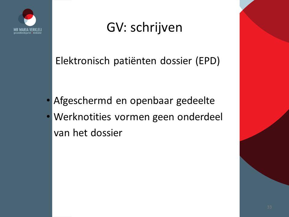GV: schrijven Elektronisch patiënten dossier (EPD) Afgeschermd en openbaar gedeelte Werknotities vormen geen onderdeel van het dossier 33