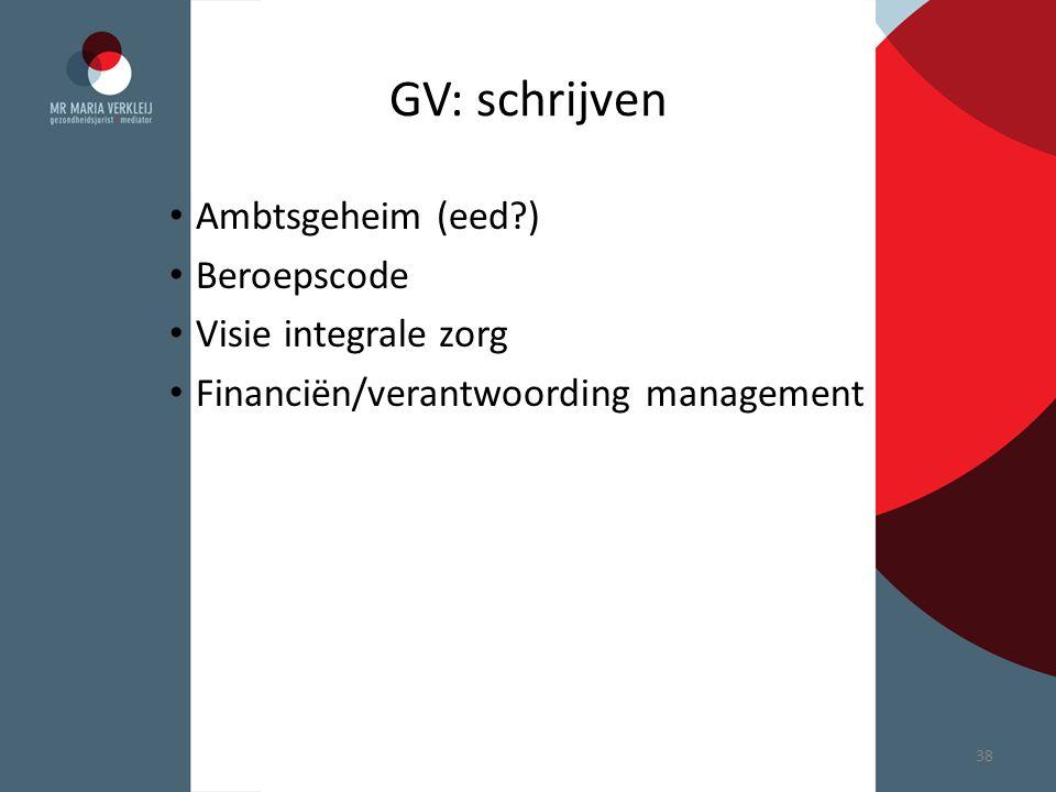 GV: schrijven Ambtsgeheim (eed?) Beroepscode Visie integrale zorg Financiën/verantwoording management 38