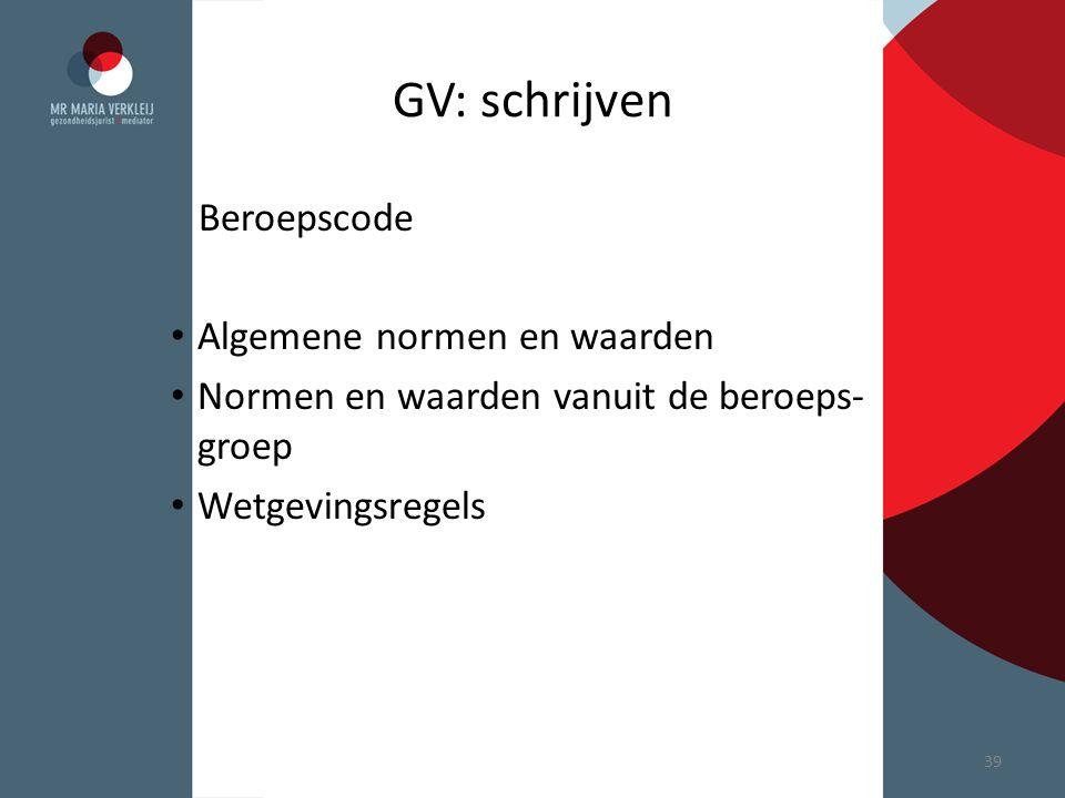 GV: schrijven Beroepscode Algemene normen en waarden Normen en waarden vanuit de beroeps- groep Wetgevingsregels 39