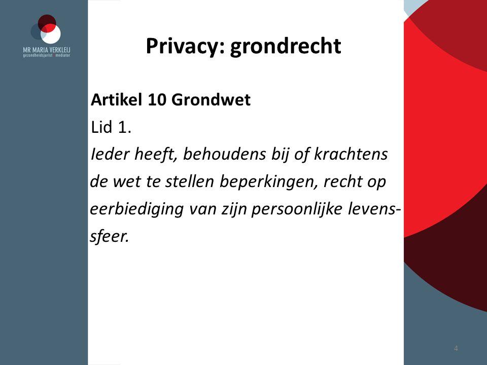 Privacy: grondrecht Artikel 10 Grondwet Lid 1. Ieder heeft, behoudens bij of krachtens de wet te stellen beperkingen, recht op eerbiediging van zijn p
