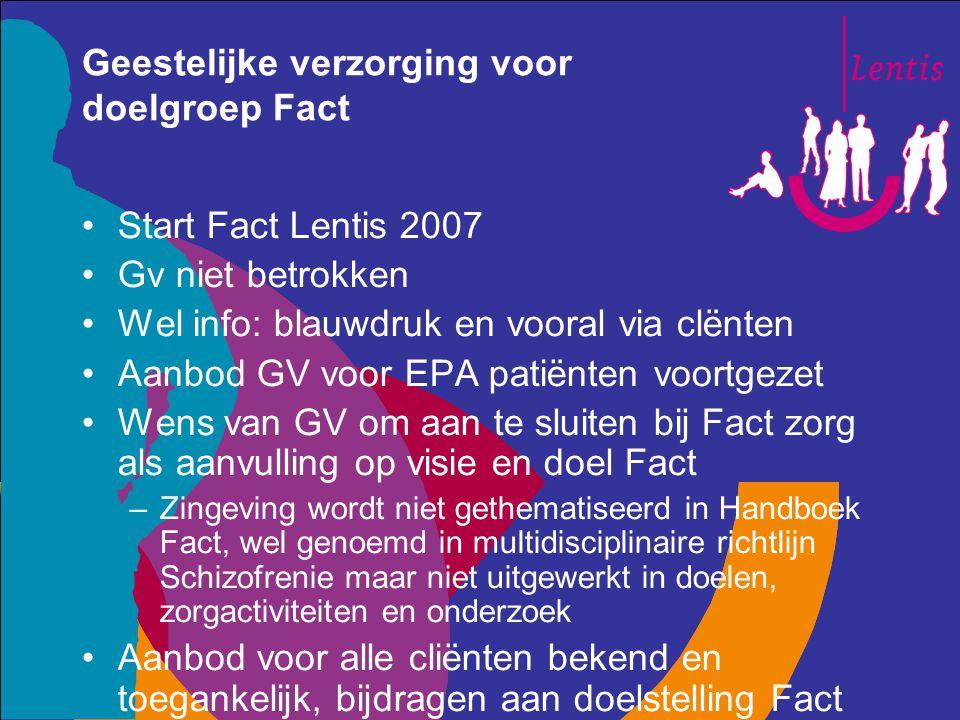 Geestelijke verzorging voor doelgroep Fact Start Fact Lentis 2007 Gv niet betrokken Wel info: blauwdruk en vooral via clënten Aanbod GV voor EPA patië