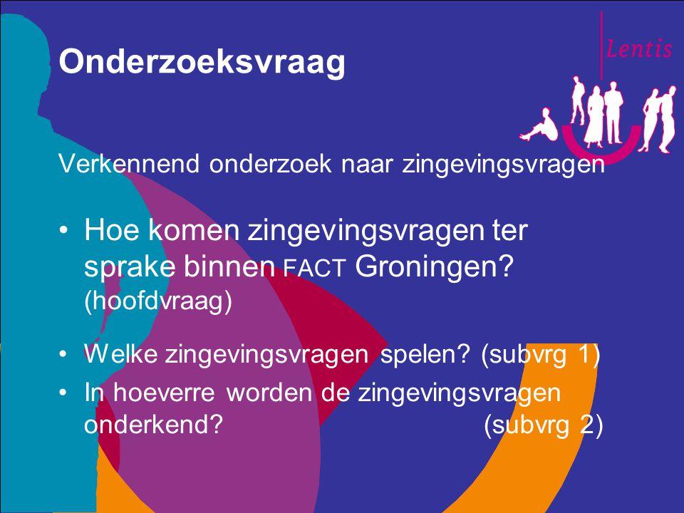 Onderzoeksvraag Verkennend onderzoek naar zingevingsvragen Hoe komen zingevingsvragen ter sprake binnen FACT Groningen? (hoofdvraag) Welke zingevingsv