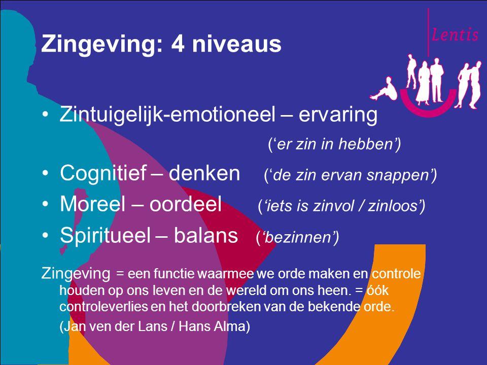 Zingeving: 4 niveaus Zintuigelijk-emotioneel – ervaring ('er zin in hebben') Cognitief – denken ('de zin ervan snappen') Moreel – oordeel ('iets is zi