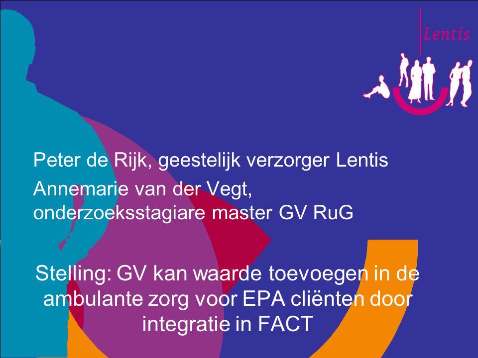 Peter de Rijk, geestelijk verzorger Lentis Annemarie van der Vegt, onderzoeksstagiare master GV RuG Stelling: GV kan waarde toevoegen in de ambulante