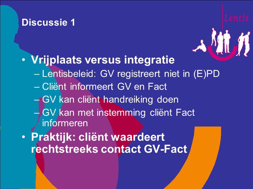 Discussie 1 Vrijplaats versus integratie –Lentisbeleid: GV registreert niet in (E)PD –Cliënt informeert GV en Fact –GV kan cliënt handreiking doen –GV