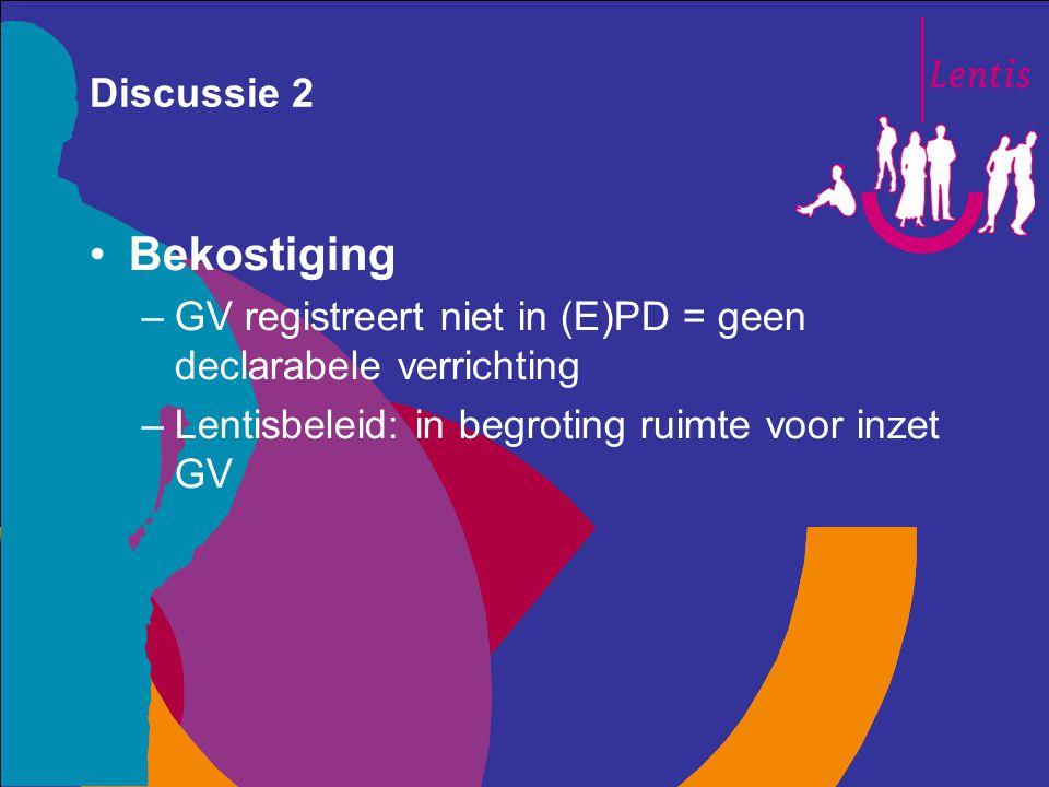 Discussie 2 Bekostiging –GV registreert niet in (E)PD = geen declarabele verrichting –Lentisbeleid: in begroting ruimte voor inzet GV
