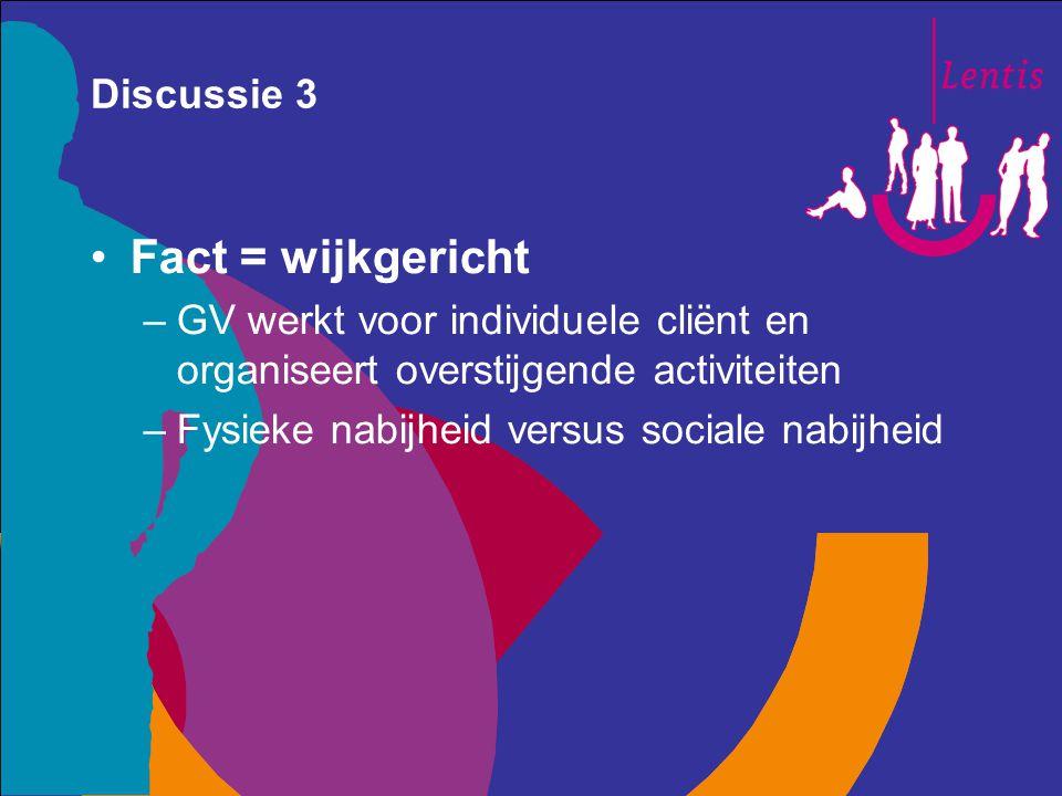 Discussie 3 Fact = wijkgericht –GV werkt voor individuele cliënt en organiseert overstijgende activiteiten –Fysieke nabijheid versus sociale nabijheid