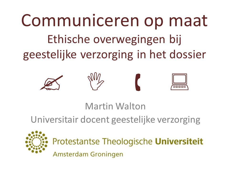 Communiceren op maat Ethische overwegingen bij geestelijke verzorging in het dossier     Martin Walton Universitair docent geestelijke verzorging