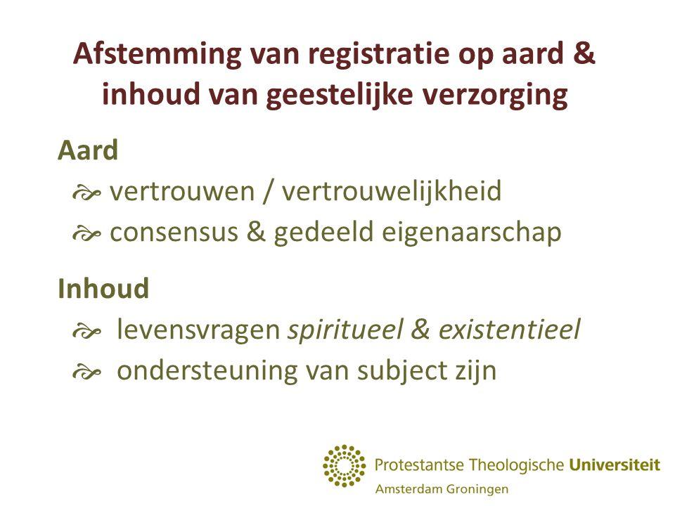 Afstemming van registratie op aard & inhoud van geestelijke verzorging Aard  vertrouwen / vertrouwelijkheid  consensus & gedeeld eigenaarschap Inhoud  levensvragen spiritueel & existentieel  ondersteuning van subject zijn