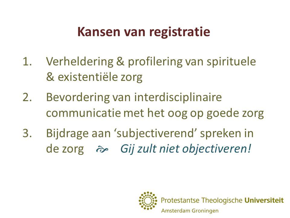 Kansen van registratie 1.Verheldering & profilering van spirituele & existentiële zorg 2.Bevordering van interdisciplinaire communicatie met het oog op goede zorg 3.Bijdrage aan 'subjectiverend' spreken in de zorg  Gij zult niet objectiveren!