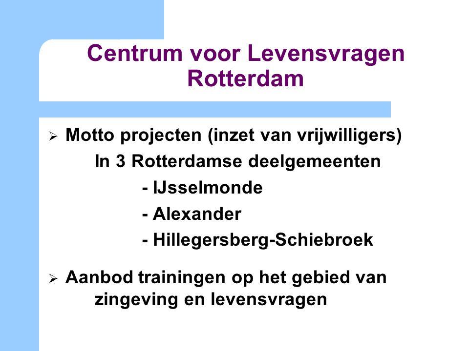 Centrum voor Levensvragen Rotterdam  Motto projecten (inzet van vrijwilligers) In 3 Rotterdamse deelgemeenten - IJsselmonde - Alexander - Hillegersberg-Schiebroek  Aanbod trainingen op het gebied van zingeving en levensvragen