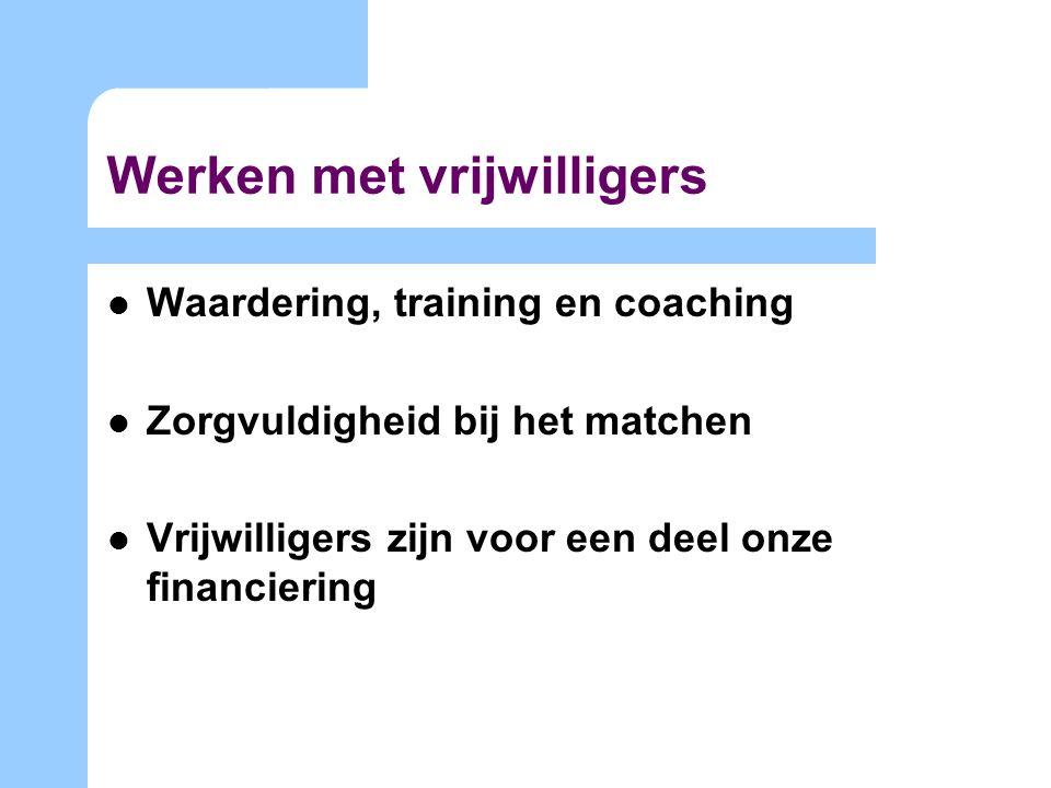 Werken met vrijwilligers Waardering, training en coaching Zorgvuldigheid bij het matchen Vrijwilligers zijn voor een deel onze financiering