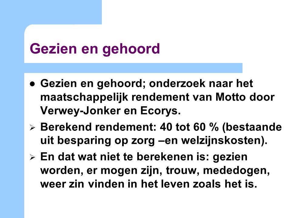 Gezien en gehoord Gezien en gehoord; onderzoek naar het maatschappelijk rendement van Motto door Verwey-Jonker en Ecorys.  Berekend rendement: 40 tot