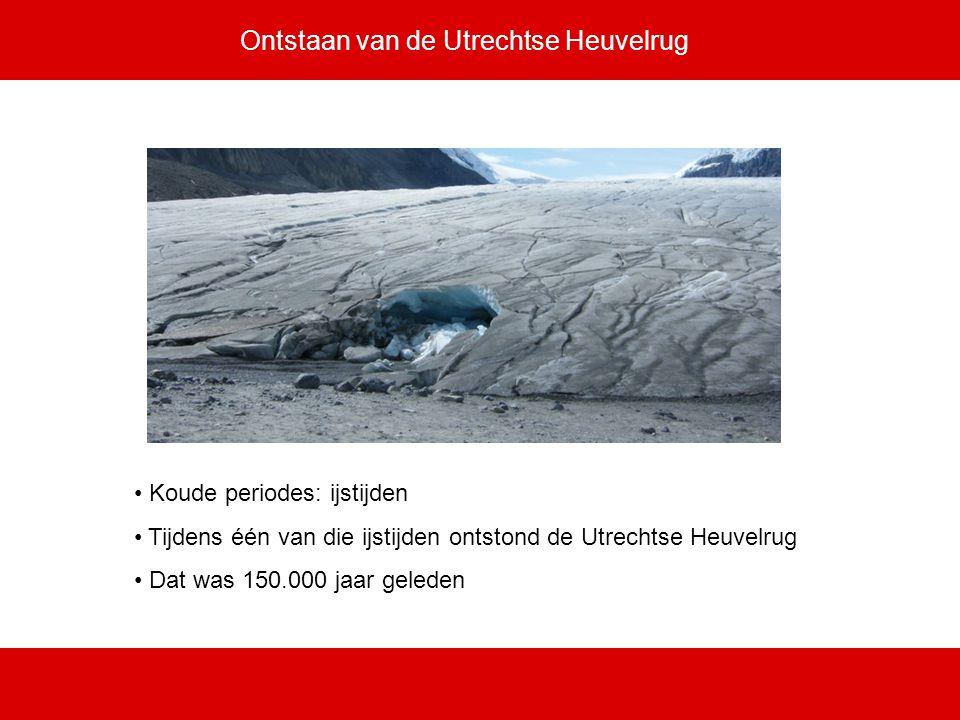 Ontstaan van de Utrechtse Heuvelrug Koude periodes: ijstijden Tijdens één van die ijstijden ontstond de Utrechtse Heuvelrug Dat was 150.000 jaar geled