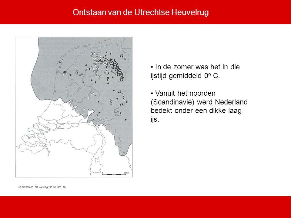 Ontstaan van de Utrechtse Heuvelrug In de zomer was het in die ijstijd gemiddeld 0 o C. Vanuit het noorden (Scandinavië) werd Nederland bedekt onder e