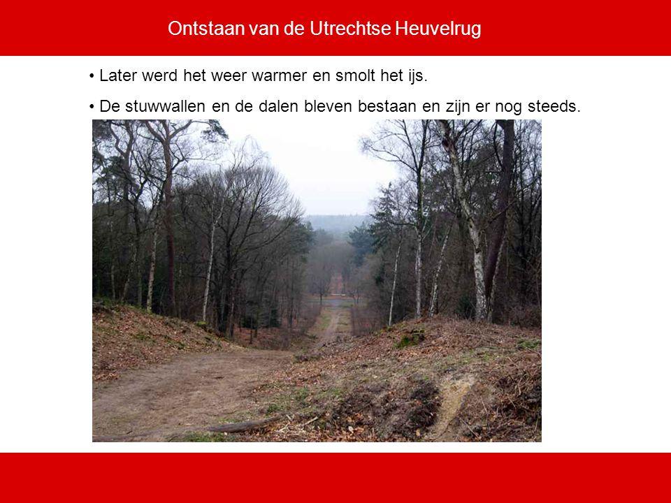 Ontstaan van de Utrechtse Heuvelrug Later werd het weer warmer en smolt het ijs. De stuwwallen en de dalen bleven bestaan en zijn er nog steeds.