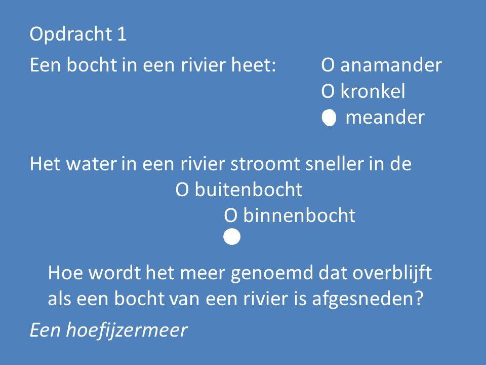 Opdracht 1 Een bocht in een rivier heet:O anamander O kronkel O meander Het water in een rivier stroomt sneller in de O buitenbocht O binnenbocht Hoe
