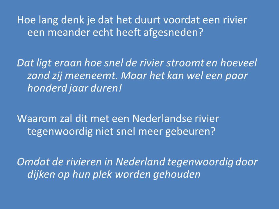 Hoe lang denk je dat het duurt voordat een rivier een meander echt heeft afgesneden? Dat ligt eraan hoe snel de rivier stroomt en hoeveel zand zij mee