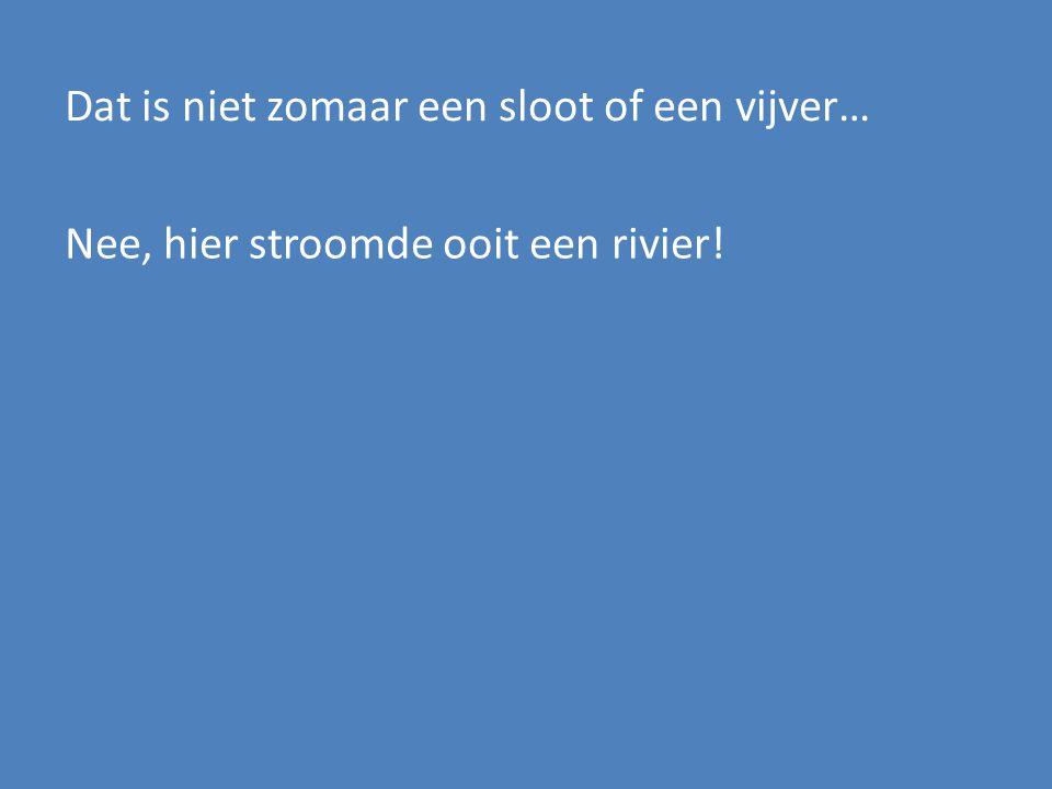 Dat is niet zomaar een sloot of een vijver… Nee, hier stroomde ooit een rivier!
