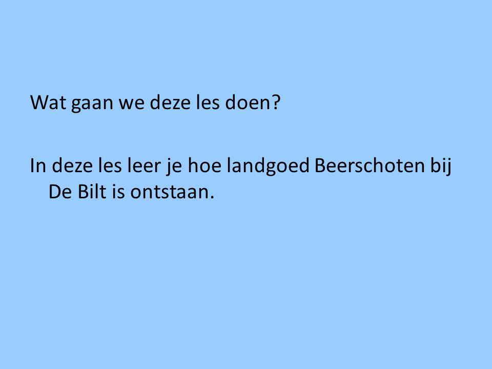 Wat gaan we deze les doen? In deze les leer je hoe landgoed Beerschoten bij De Bilt is ontstaan.
