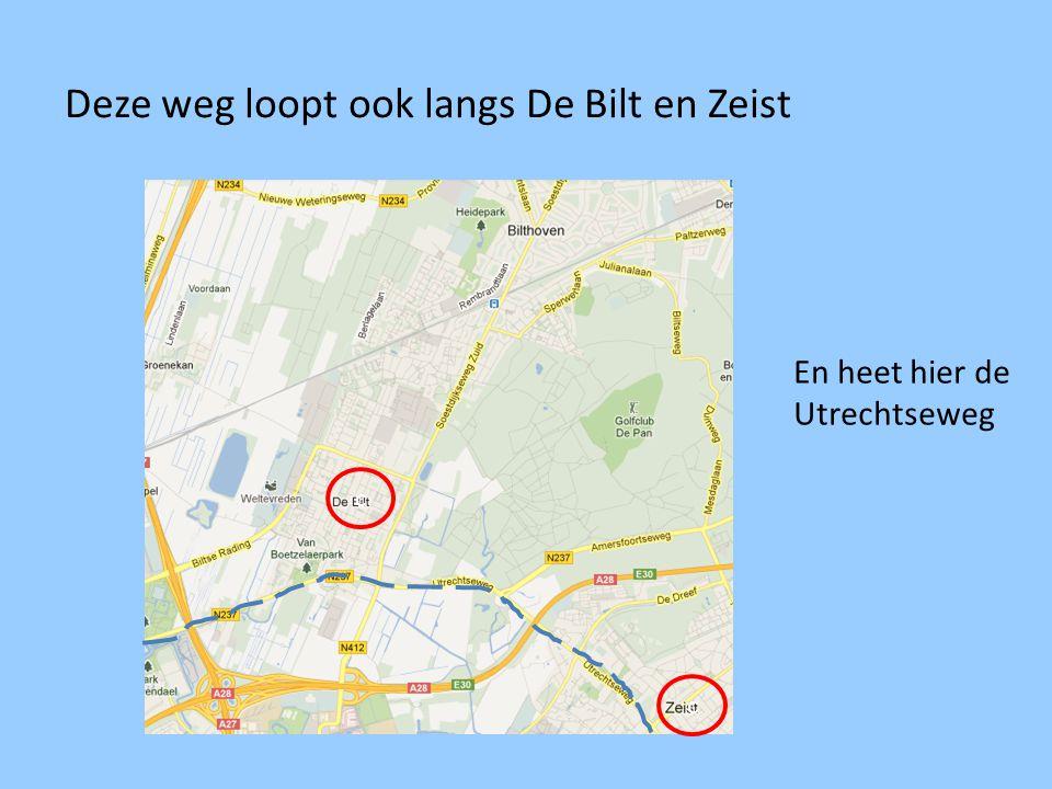 Deze weg loopt ook langs De Bilt en Zeist c c En heet hier de Utrechtseweg