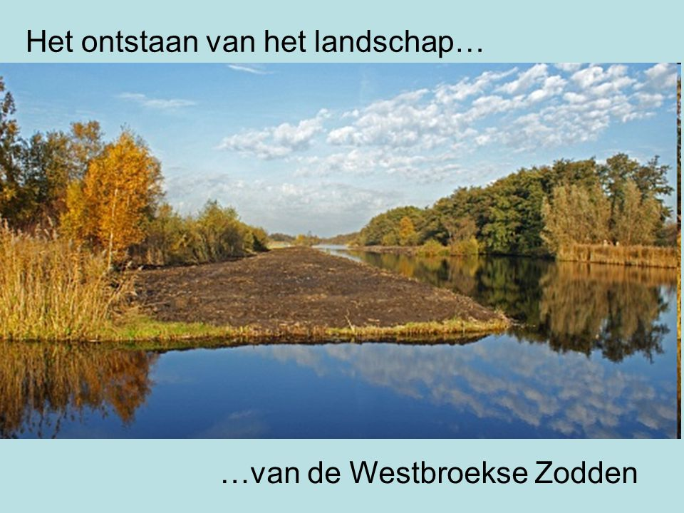 Het ontstaan van het landschap… …van de Westbroekse Zodden