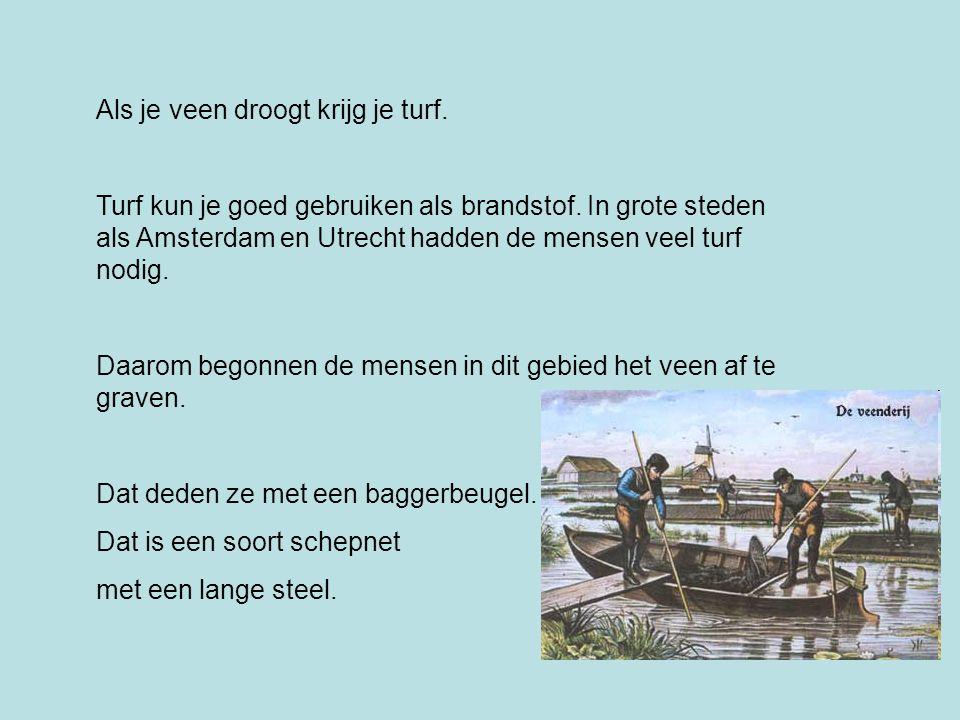 Als je veen droogt krijg je turf. Turf kun je goed gebruiken als brandstof. In grote steden als Amsterdam en Utrecht hadden de mensen veel turf nodig.