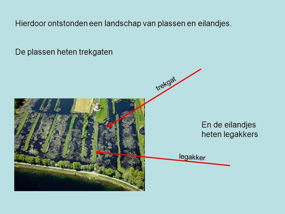 Hierdoor ontstonden een landschap van plassen en eilandjes. De plassen heten trekgaten trekgat legakker En de eilandjes heten legakkers
