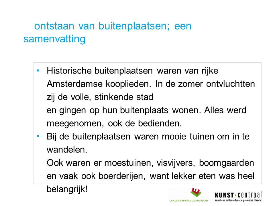 ontstaan van buitenplaatsen; een samenvatting Historische buitenplaatsen waren van rijke Amsterdamse kooplieden. In de zomer ontvluchtten zij de volle