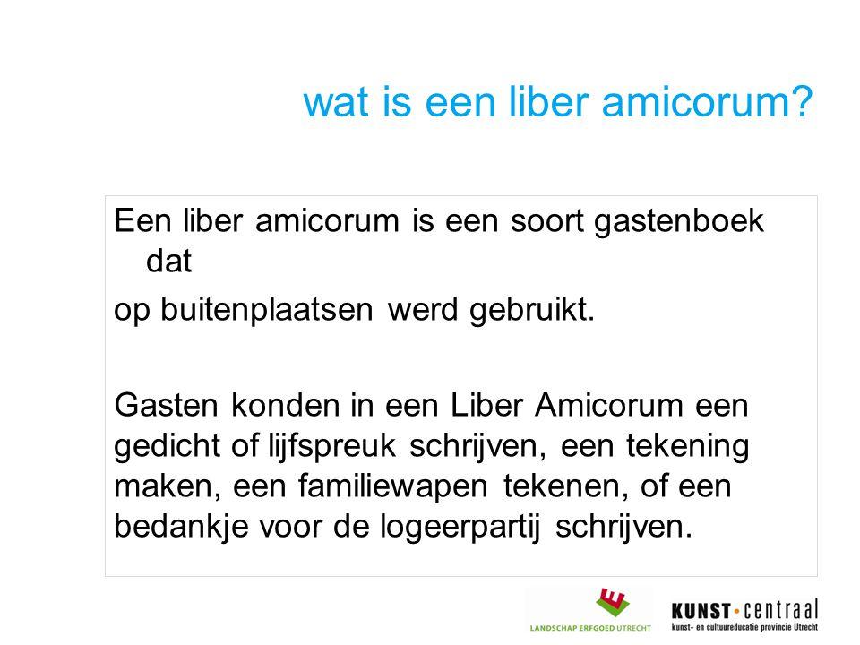 wat is een liber amicorum? Een liber amicorum is een soort gastenboek dat op buitenplaatsen werd gebruikt. Gasten konden in een Liber Amicorum een ged