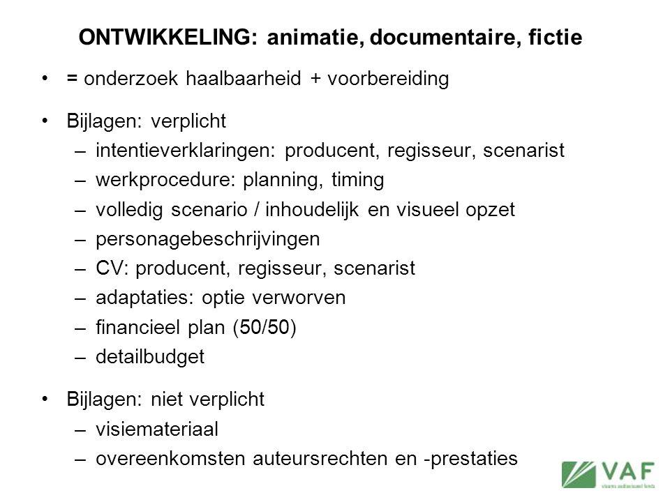 ONTWIKKELING: animatie, documentaire, fictie = onderzoek haalbaarheid + voorbereiding Bijlagen: verplicht –intentieverklaringen: producent, regisseur,
