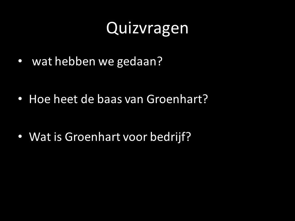 Quizvragen wat hebben we gedaan Hoe heet de baas van Groenhart Wat is Groenhart voor bedrijf