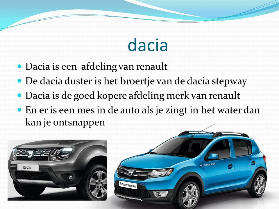dacia Dacia is een afdeling van renault De dacia duster is het broertje van de dacia stepway Dacia is de goed kopere afdeling merk van renault En er is een mes in de auto als je zingt in het water dan kan je ontsnappen