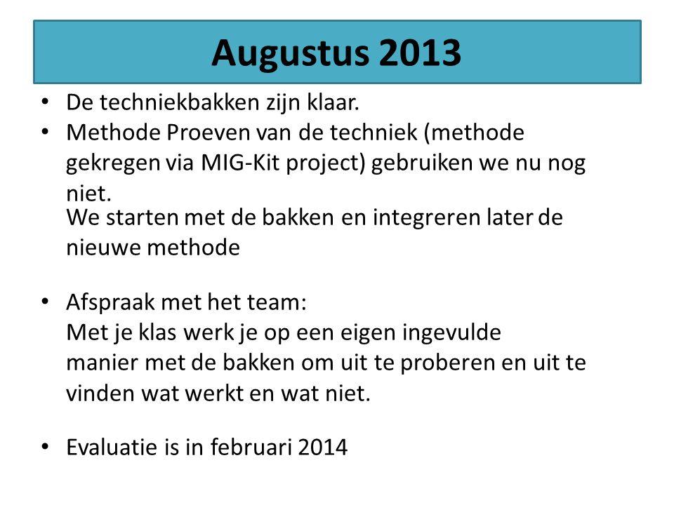 Augustus 2013 De techniekbakken zijn klaar. Methode Proeven van de techniek (methode gekregen via MIG-Kit project) gebruiken we nu nog niet. We starte