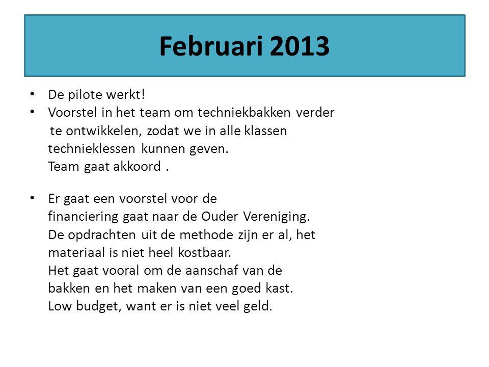 Februari 2013 De pilote werkt! Voorstel in het team om techniekbakken verder te ontwikkelen, zodat we in alle klassen technieklessen kunnen geven. Tea