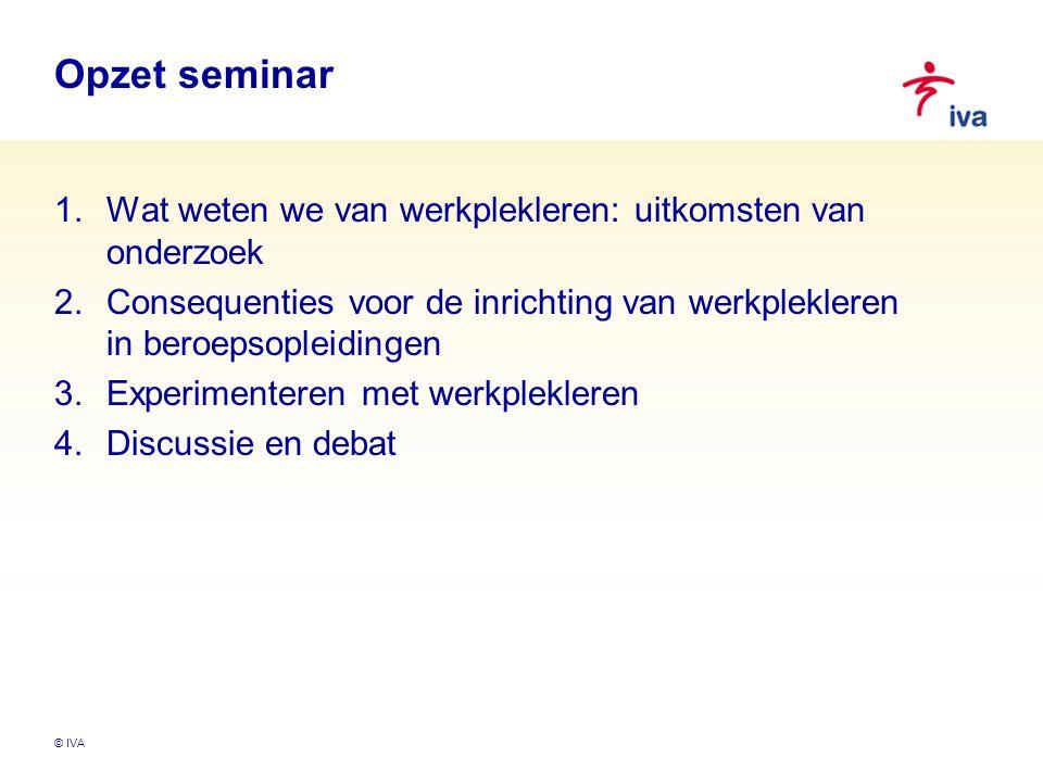 Opzet seminar 1.Wat weten we van werkplekleren: uitkomsten van onderzoek 2.Consequenties voor de inrichting van werkplekleren in beroepsopleidingen 3.Experimenteren met werkplekleren 4.Discussie en debat © IVA
