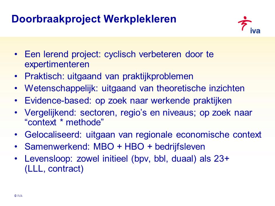 Doorbraakproject Werkplekleren Een lerend project: cyclisch verbeteren door te expertimenteren Praktisch: uitgaand van praktijkproblemen Wetenschappelijk: uitgaand van theoretische inzichten Evidence-based: op zoek naar werkende praktijken Vergelijkend: sectoren, regio's en niveaus; op zoek naar context * methode Gelocaliseerd: uitgaan van regionale economische context Samenwerkend: MBO + HBO + bedrijfsleven Levensloop: zowel initieel (bpv, bbl, duaal) als 23+ (LLL, contract)